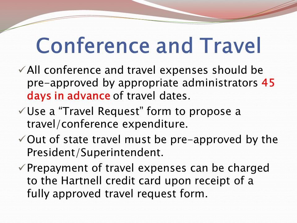 Conference and Travel All conference and travel expenses should be pre-approved by appropriate administrators 45 days in advance of travel dates.