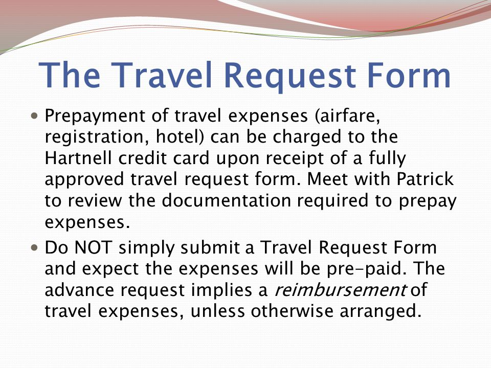 The Travel Request Form Prepayment of travel expenses (airfare, registration, hotel) can be charged to the Hartnell credit card upon receipt of a fully approved travel request form.