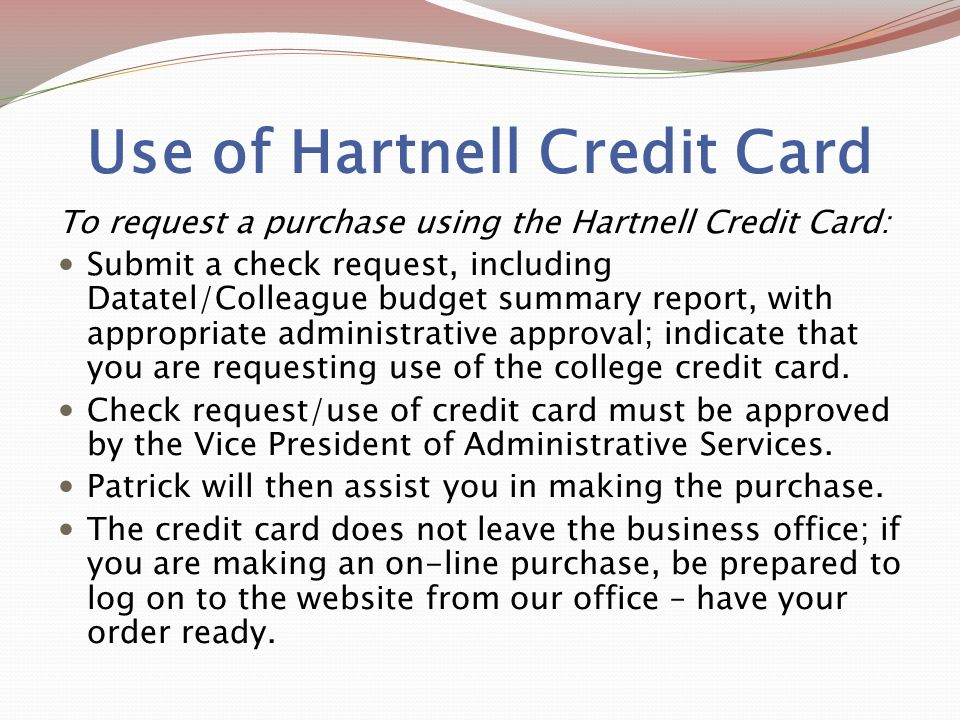 Use of Hartnell Credit Card To request a purchase using the Hartnell Credit Card: Submit a check request, including Datatel/Colleague budget summary report, with appropriate administrative approval; indicate that you are requesting use of the college credit card.