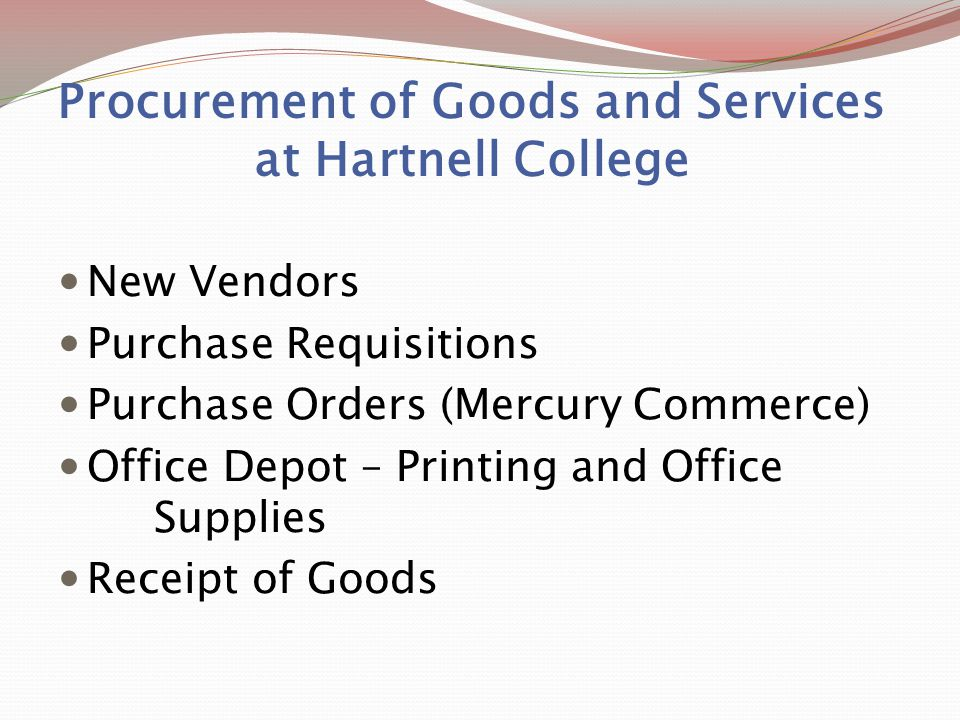 Procurement of Goods and Services at Hartnell College New Vendors Purchase Requisitions Purchase Orders (Mercury Commerce) Office Depot – Printing and Office Supplies Receipt of Goods