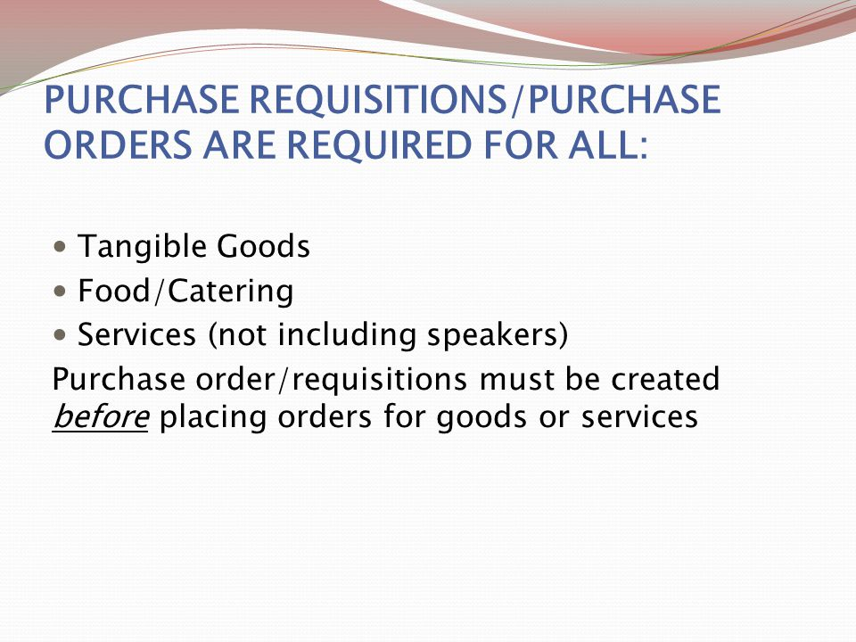 PURCHASE REQUISITIONS/PURCHASE ORDERS ARE REQUIRED FOR ALL: Tangible Goods Food/Catering Services (not including speakers) Purchase order/requisitions must be created before placing orders for goods or services