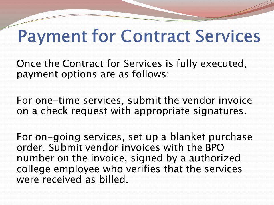 Payment for Contract Services Once the Contract for Services is fully executed, payment options are as follows: For one-time services, submit the vendor invoice on a check request with appropriate signatures.