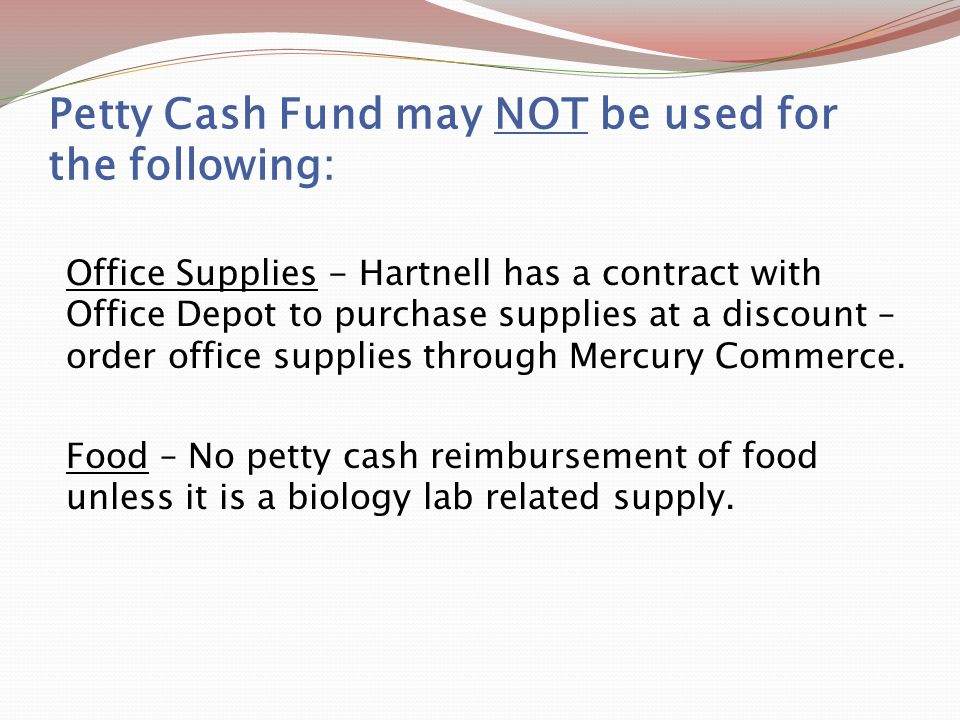 Petty Cash Fund may NOT be used for the following: Office Supplies - Hartnell has a contract with Office Depot to purchase supplies at a discount – order office supplies through Mercury Commerce.