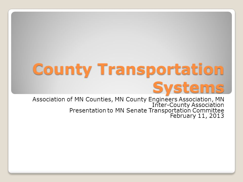 County Transportation Systems Association of MN Counties, MN County Engineers Association, MN Inter-County Association Presentation to MN Senate Transportation Committee February 11, 2013