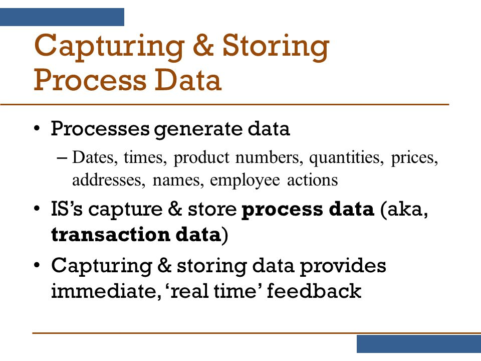Capturing & Storing Process Data Processes generate data – Dates, times, product numbers, quantities, prices, addresses, names, employee actions IS's capture & store process data (aka, transaction data) Capturing & storing data provides immediate, 'real time' feedback