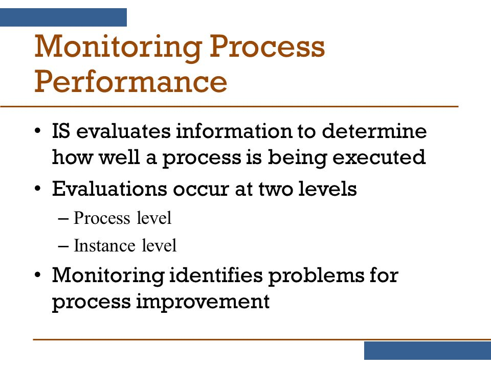 Monitoring Process Performance IS evaluates information to determine how well a process is being executed Evaluations occur at two levels – Process level – Instance level Monitoring identifies problems for process improvement