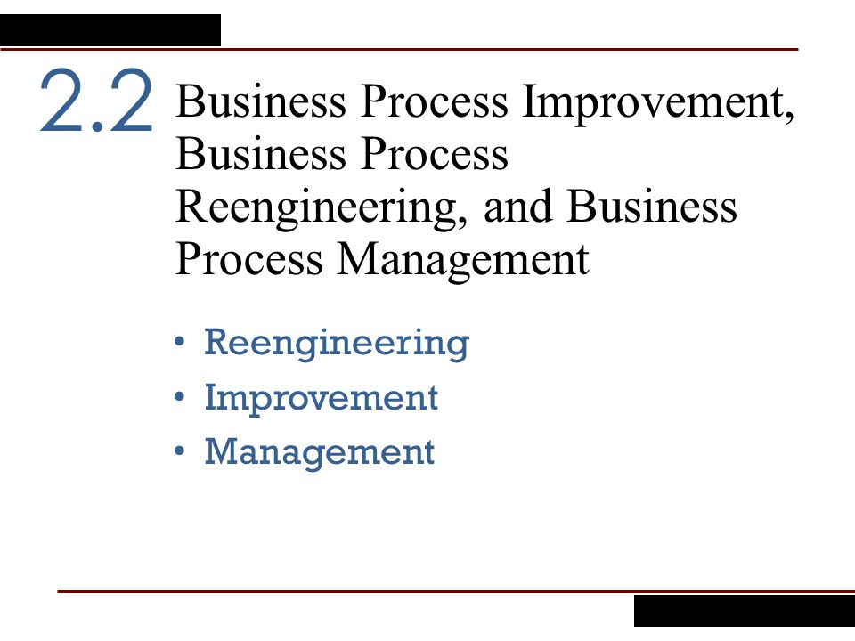 Business Process Improvement, Business Process Reengineering, and Business Process Management 2.2 Reengineering Improvement Management