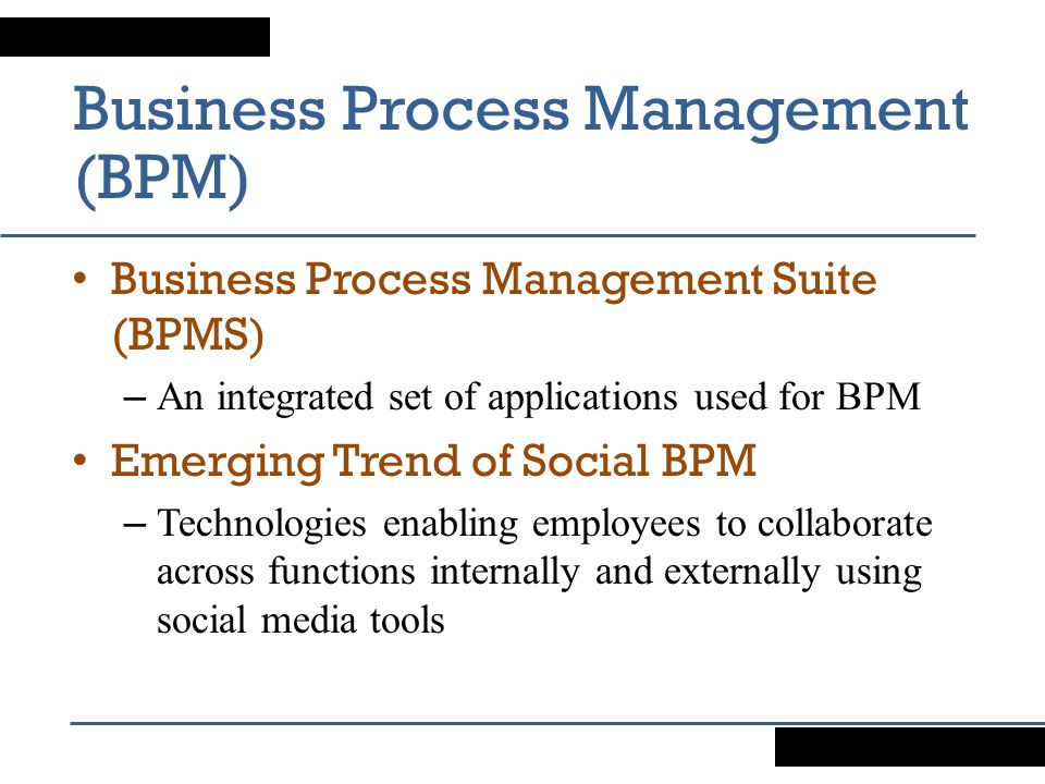 Business Process Management (BPM) Business Process Management Suite (BPMS) – An integrated set of applications used for BPM Emerging Trend of Social BPM – Technologies enabling employees to collaborate across functions internally and externally using social media tools