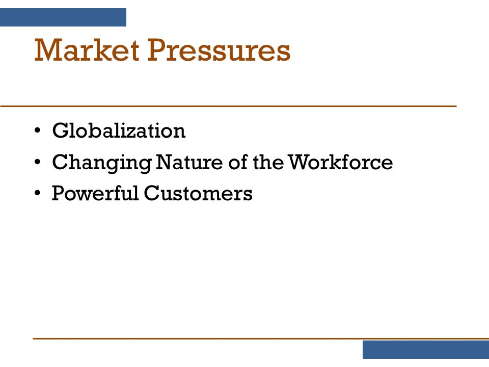 Market Pressures Globalization Changing Nature of the Workforce Powerful Customers