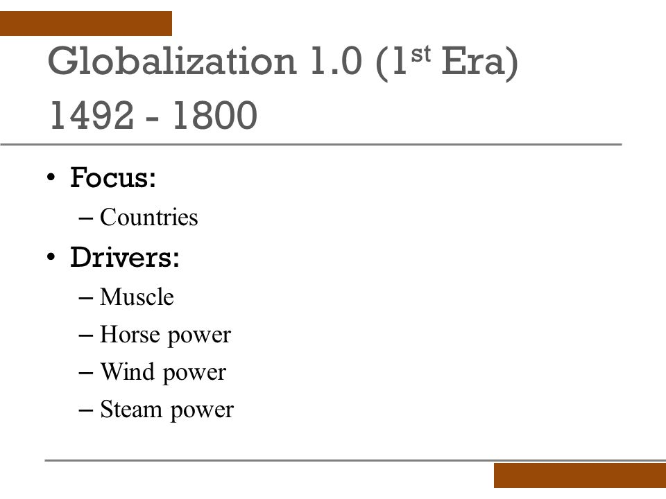 Globalization 1.0 (1 st Era) 1492 - 1800 Focus: – Countries Drivers: – Muscle – Horse power – Wind power – Steam power