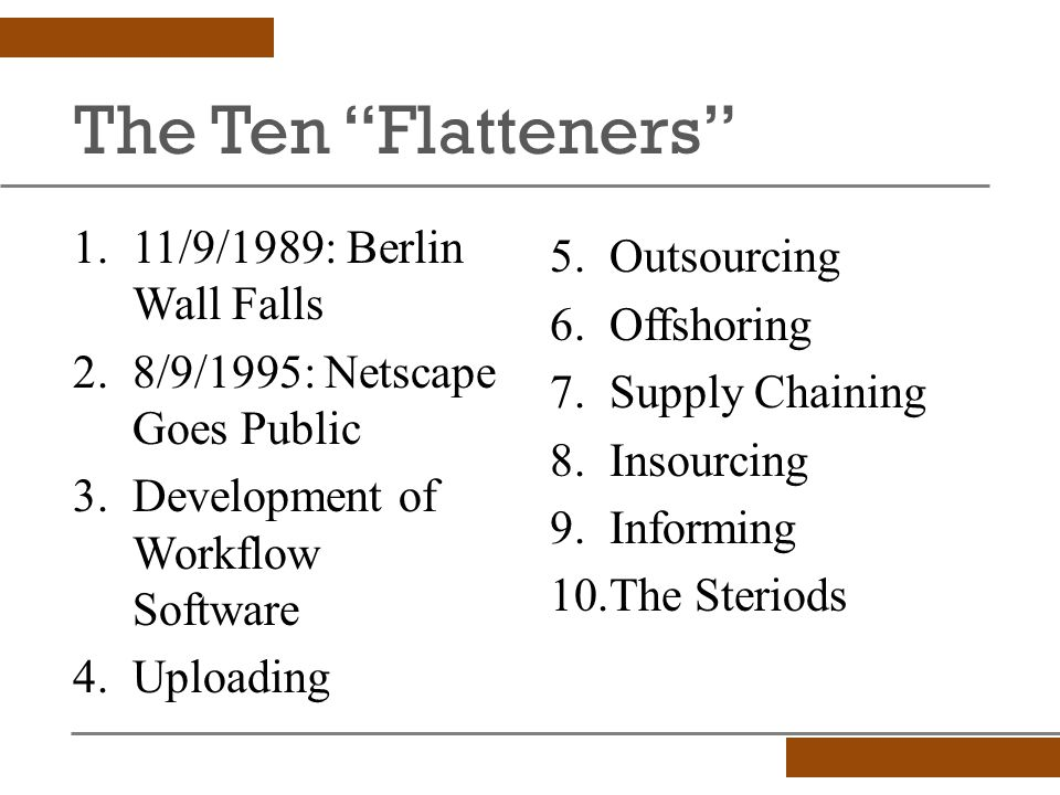 The Ten Flatteners 5.Outsourcing 6.Offshoring 7.Supply Chaining 8.Insourcing 9.Informing 10.The Steriods 1.11/9/1989: Berlin Wall Falls 2.8/9/1995: Netscape Goes Public 3.Development of Workflow Software 4.Uploading