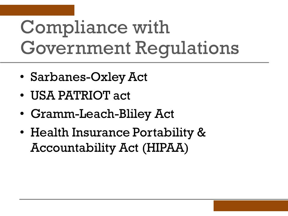 Compliance with Government Regulations Sarbanes-Oxley Act USA PATRIOT act Gramm-Leach-Bliley Act Health Insurance Portability & Accountability Act (HIPAA)