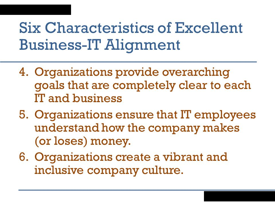Six Characteristics of Excellent Business-IT Alignment 4.Organizations provide overarching goals that are completely clear to each IT and business 5.Organizations ensure that IT employees understand how the company makes (or loses) money.