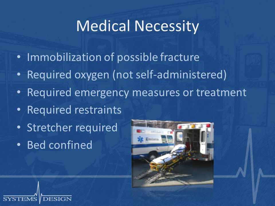 Medical Necessity Immobilization of possible fracture Required oxygen (not self-administered) Required emergency measures or treatment Required restraints Stretcher required Bed confined