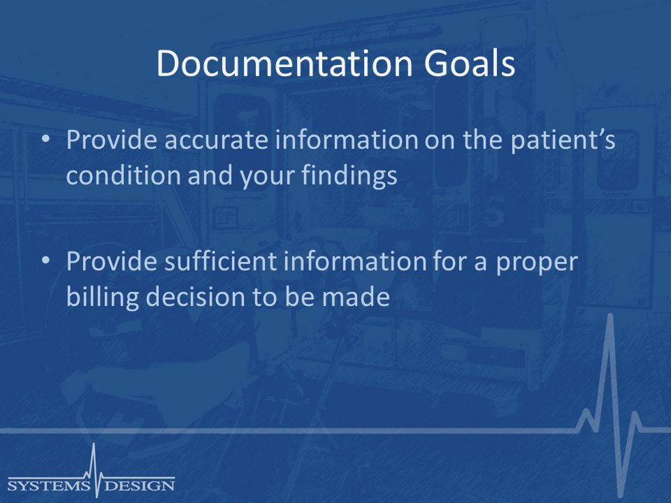Documentation Goals Provide accurate information on the patient's condition and your findings Provide sufficient information for a proper billing decision to be made