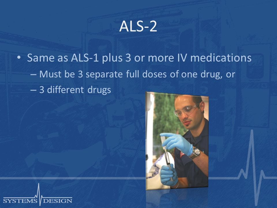 ALS-2 Same as ALS-1 plus 3 or more IV medications – Must be 3 separate full doses of one drug, or – 3 different drugs