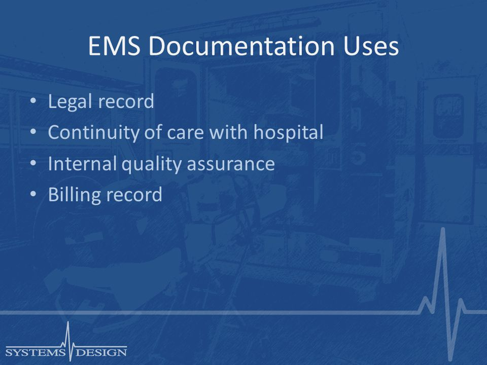 EMS Documentation Uses Legal record Continuity of care with hospital Internal quality assurance Billing record