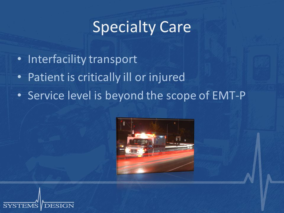 Specialty Care Interfacility transport Patient is critically ill or injured Service level is beyond the scope of EMT-P