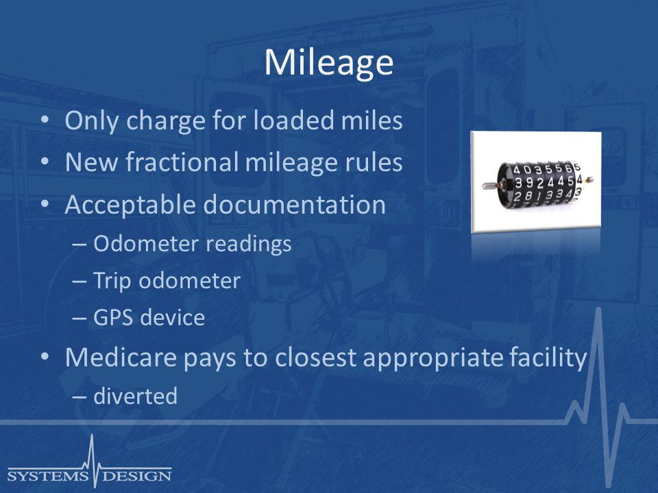 Mileage Only charge for loaded miles New fractional mileage rules Acceptable documentation – Odometer readings – Trip odometer – GPS device Medicare pays to closest appropriate facility – diverted