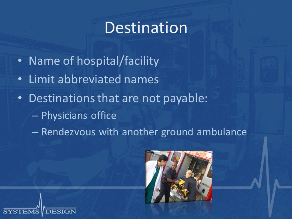 Destination Name of hospital/facility Limit abbreviated names Destinations that are not payable: – Physicians office – Rendezvous with another ground ambulance