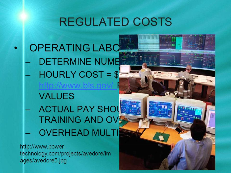 REGULATED COSTS OPERATING LABOR –DETERMINE NUMBER OF OPERATORS –HOURLY COST = $25/HR OR GO TO http://www.bls.gov/ FOR CURRENT VALUES http://www.bls.gov/ –ACTUAL PAY SHOULD INCLUDE TRAINING AND OVERTIME (10%) –OVERHEAD MULTIPLIER = 35% ON BASE http://www.power- technology.com/projects/avedore/im ages/avedore5.jpg