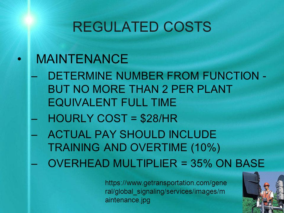 REGULATED COSTS MAINTENANCE –DETERMINE NUMBER FROM FUNCTION - BUT NO MORE THAN 2 PER PLANT EQUIVALENT FULL TIME –HOURLY COST = $28/HR –ACTUAL PAY SHOULD INCLUDE TRAINING AND OVERTIME (10%) –OVERHEAD MULTIPLIER = 35% ON BASE https://www.getransportation.com/gene ral/global_signaling/services/images/m aintenance.jpg