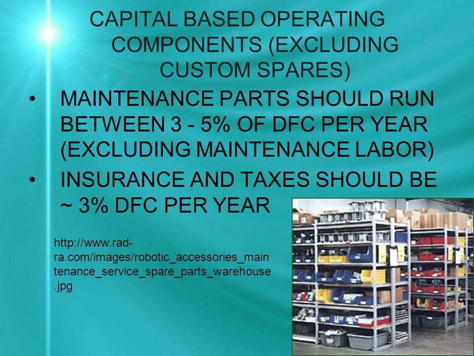 CAPITAL BASED OPERATING COMPONENTS (EXCLUDING CUSTOM SPARES) MAINTENANCE PARTS SHOULD RUN BETWEEN 3 - 5% OF DFC PER YEAR (EXCLUDING MAINTENANCE LABOR) INSURANCE AND TAXES SHOULD BE ~ 3% DFC PER YEAR http://www.rad- ra.com/images/robotic_accessories_main tenance_service_spare_parts_warehouse.jpg