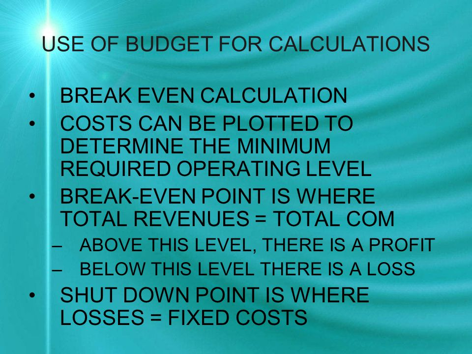 USE OF BUDGET FOR CALCULATIONS BREAK EVEN CALCULATION COSTS CAN BE PLOTTED TO DETERMINE THE MINIMUM REQUIRED OPERATING LEVEL BREAK-EVEN POINT IS WHERE TOTAL REVENUES = TOTAL COM –ABOVE THIS LEVEL, THERE IS A PROFIT –BELOW THIS LEVEL THERE IS A LOSS SHUT DOWN POINT IS WHERE LOSSES = FIXED COSTS