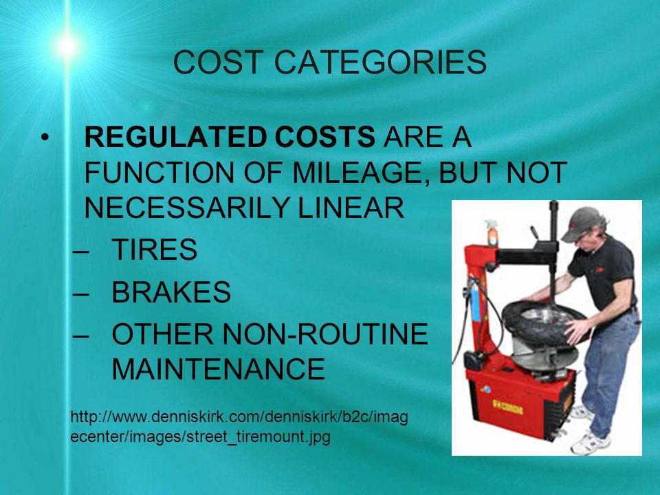 COST CATEGORIES REGULATED COSTS ARE A FUNCTION OF MILEAGE, BUT NOT NECESSARILY LINEAR –TIRES –BRAKES –OTHER NON-ROUTINE MAINTENANCE http://www.denniskirk.com/denniskirk/b2c/imag ecenter/images/street_tiremount.jpg
