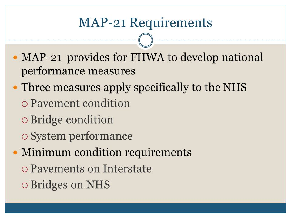 MAP-21 Requirements MAP-21 provides for FHWA to develop national performance measures Three measures apply specifically to the NHS  Pavement condition  Bridge condition  System performance Minimum condition requirements  Pavements on Interstate  Bridges on NHS