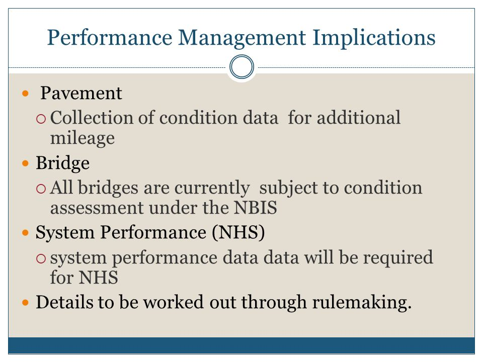 Performance Management Implications Pavement  Collection of condition data for additional mileage Bridge  All bridges are currently subject to condition assessment under the NBIS System Performance (NHS)  system performance data data will be required for NHS Details to be worked out through rulemaking.