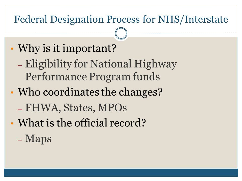 Federal Designation Process for NHS/Interstate Why is it important? – Eligibility for National Highway Performance Program funds Who coordinates the c