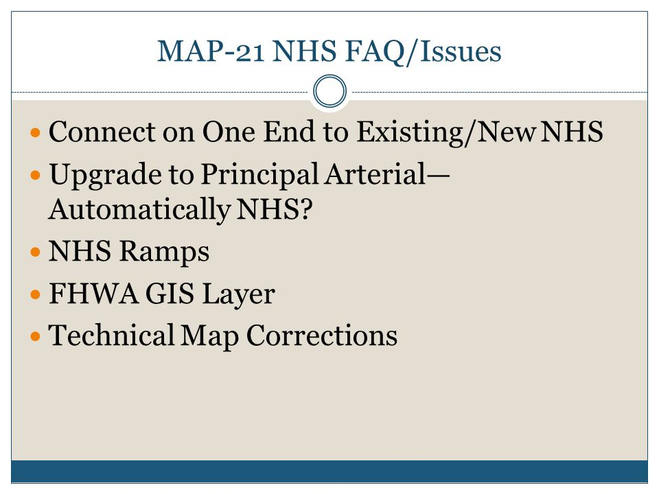 MAP-21 NHS FAQ/Issues Connect on One End to Existing/New NHS Upgrade to Principal Arterial— Automatically NHS? NHS Ramps FHWA GIS Layer Technical Map