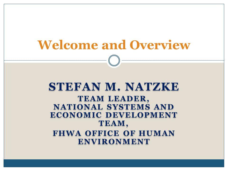 STEFAN M. NATZKE TEAM LEADER, NATIONAL SYSTEMS AND ECONOMIC DEVELOPMENT TEAM, FHWA OFFICE OF HUMAN ENVIRONMENT STEFAN M. NATZKE TEAM LEADER, NATIONAL