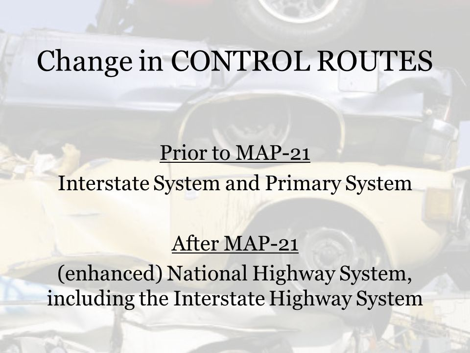 Change in CONTROL ROUTES Prior to MAP-21 Interstate System and Primary System After MAP-21 (enhanced) National Highway System, including the Interstate Highway System