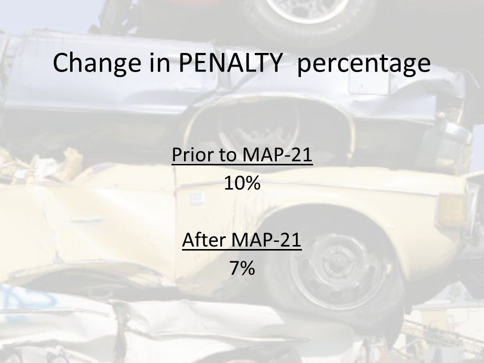 Change in PENALTY percentage Prior to MAP-21 10% After MAP-21 7%