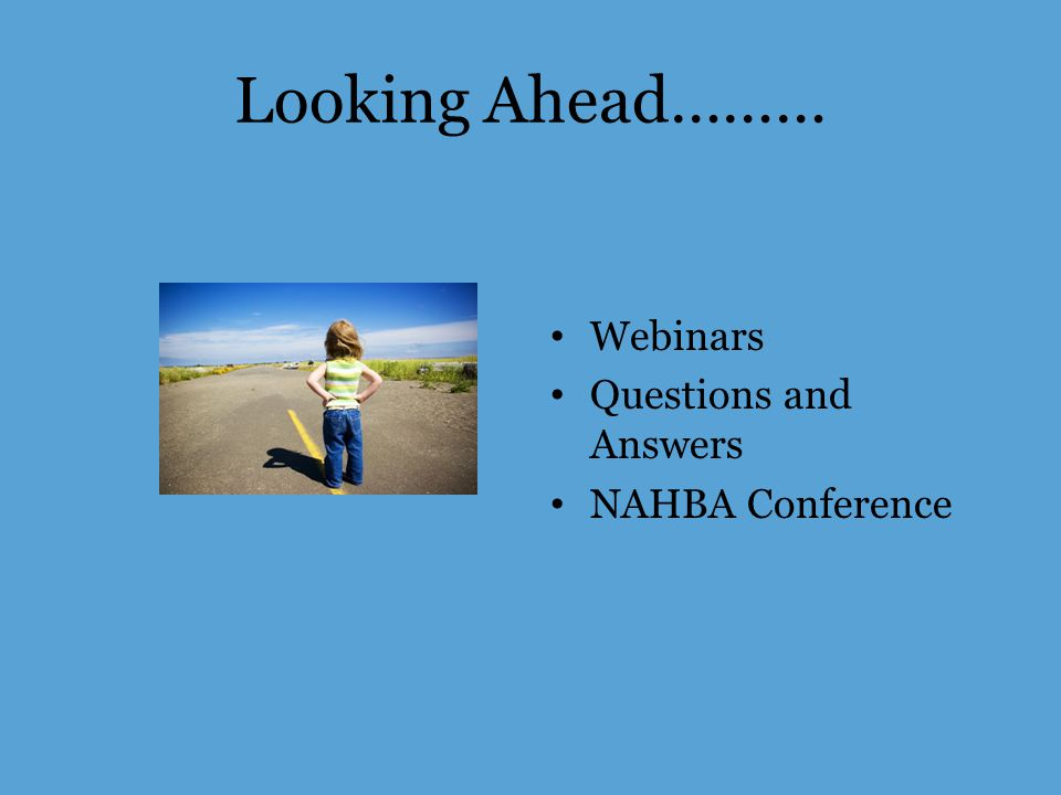Looking Ahead……… Webinars Questions and Answers NAHBA Conference