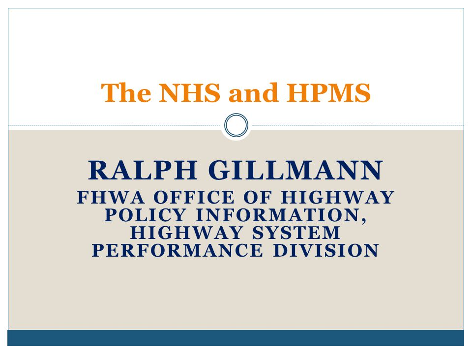 RALPH GILLMANN FHWA OFFICE OF HIGHWAY POLICY INFORMATION, HIGHWAY SYSTEM PERFORMANCE DIVISION The NHS and HPMS