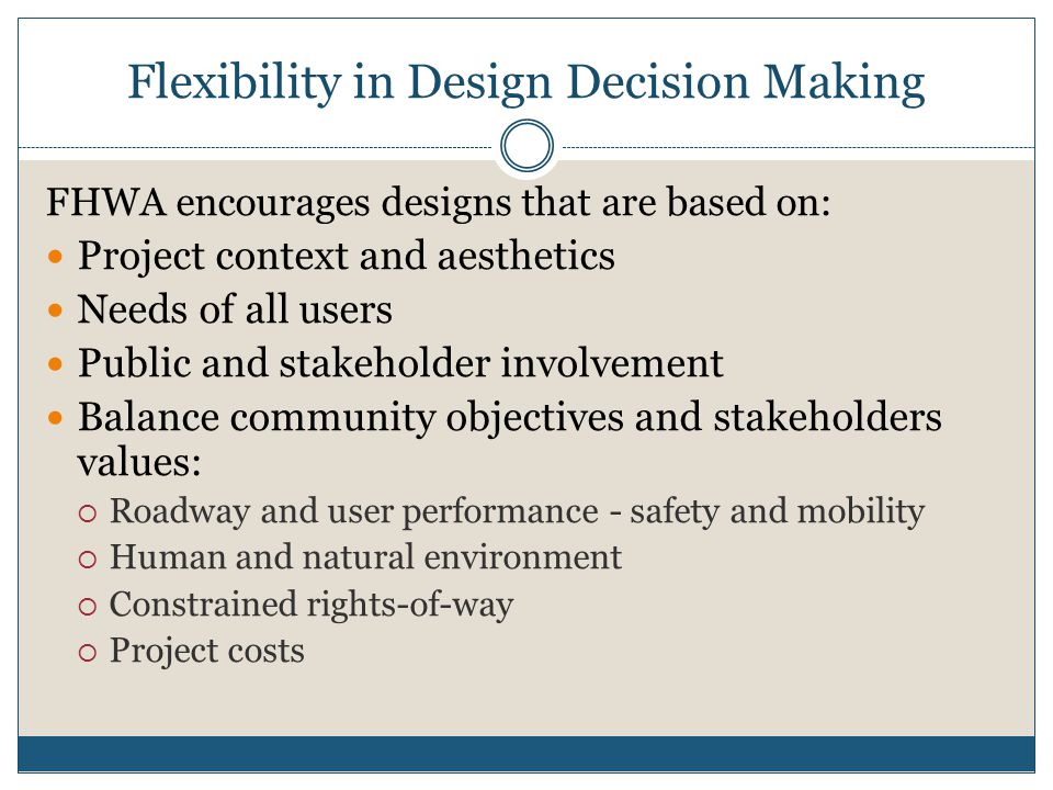 Flexibility in Design Decision Making FHWA encourages designs that are based on: Project context and aesthetics Needs of all users Public and stakehol