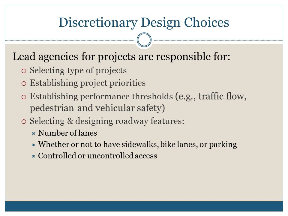 Discretionary Design Choices Lead agencies for projects are responsible for:  Selecting type of projects  Establishing project priorities  Establishing performance thresholds (e.g., traffic flow, pedestrian and vehicular safety)  Selecting & designing roadway features:  Number of lanes  Whether or not to have sidewalks, bike lanes, or parking  Controlled or uncontrolled access