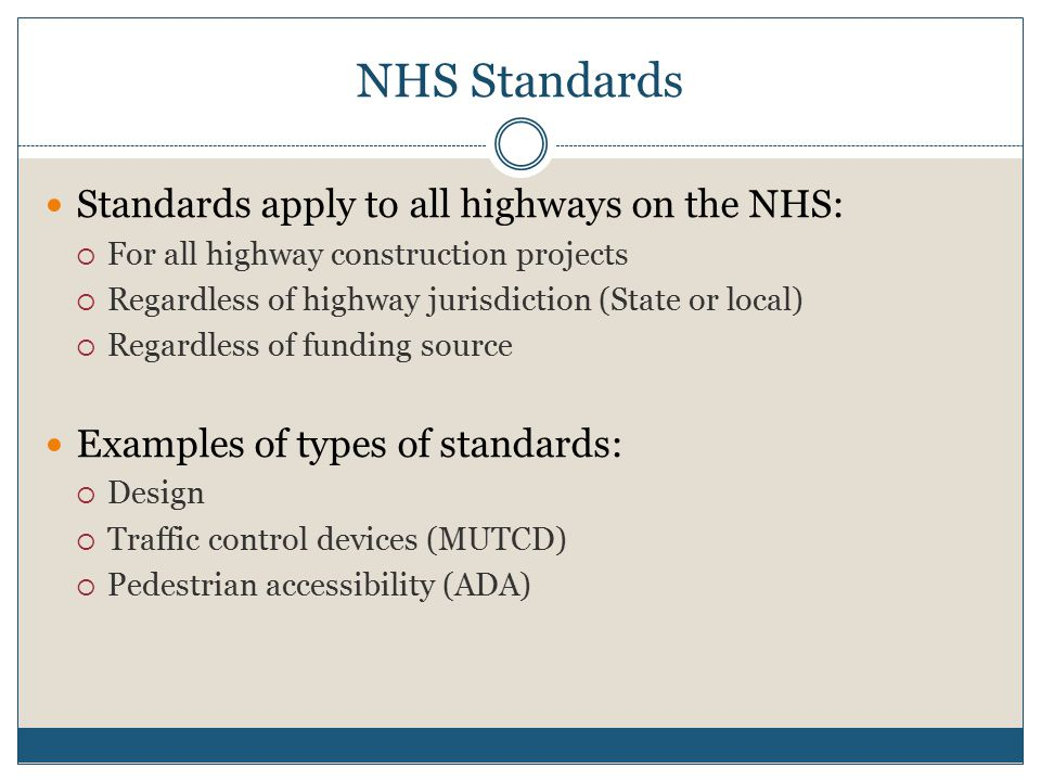NHS Standards Standards apply to all highways on the NHS:  For all highway construction projects  Regardless of highway jurisdiction (State or local)  Regardless of funding source Examples of types of standards:  Design  Traffic control devices (MUTCD)  Pedestrian accessibility (ADA)