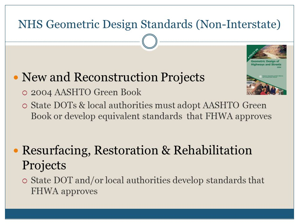 NHS Geometric Design Standards (Non-Interstate) New and Reconstruction Projects  2004 AASHTO Green Book  State DOTs & local authorities must adopt AASHTO Green Book or develop equivalent standards that FHWA approves Resurfacing, Restoration & Rehabilitation Projects  State DOT and/or local authorities develop standards that FHWA approves