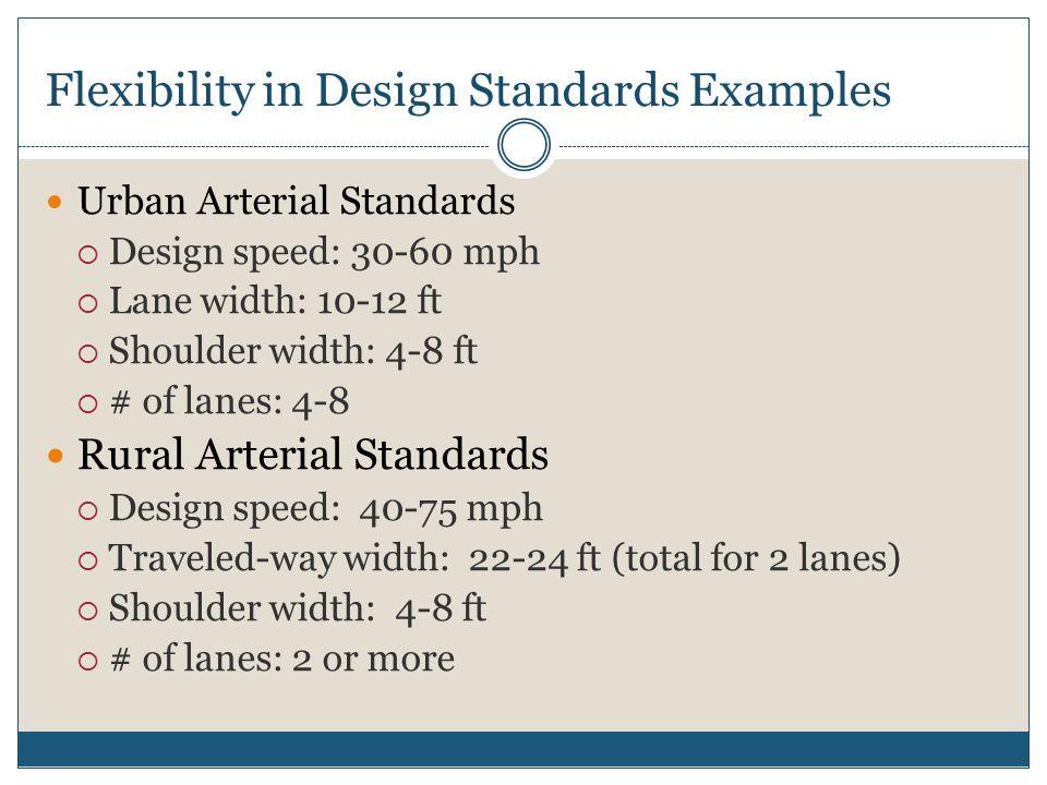 Flexibility in Design Standards Examples Urban Arterial Standards  Design speed: 30-60 mph  Lane width: 10-12 ft  Shoulder width: 4-8 ft  # of lan