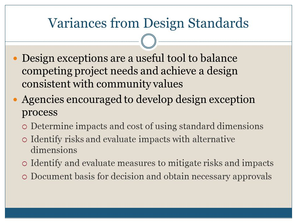 Variances from Design Standards Design exceptions are a useful tool to balance competing project needs and achieve a design consistent with community values Agencies encouraged to develop design exception process  Determine impacts and cost of using standard dimensions  Identify risks and evaluate impacts with alternative dimensions  Identify and evaluate measures to mitigate risks and impacts  Document basis for decision and obtain necessary approvals