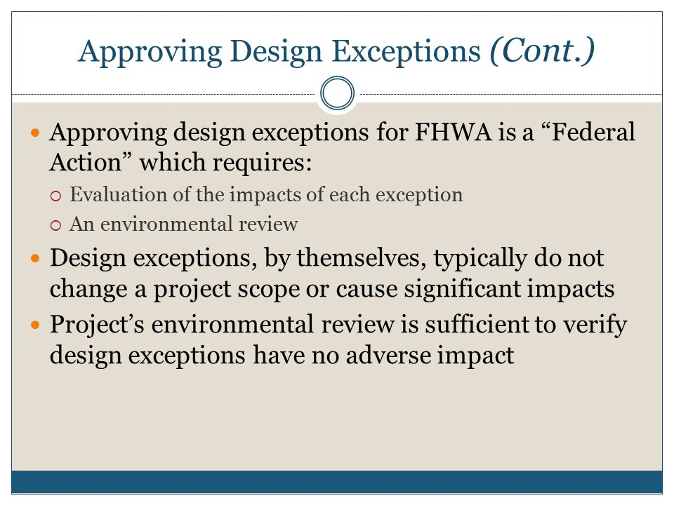 Approving Design Exceptions (Cont.) Approving design exceptions for FHWA is a Federal Action which requires:  Evaluation of the impacts of each exception  An environmental review Design exceptions, by themselves, typically do not change a project scope or cause significant impacts Project's environmental review is sufficient to verify design exceptions have no adverse impact