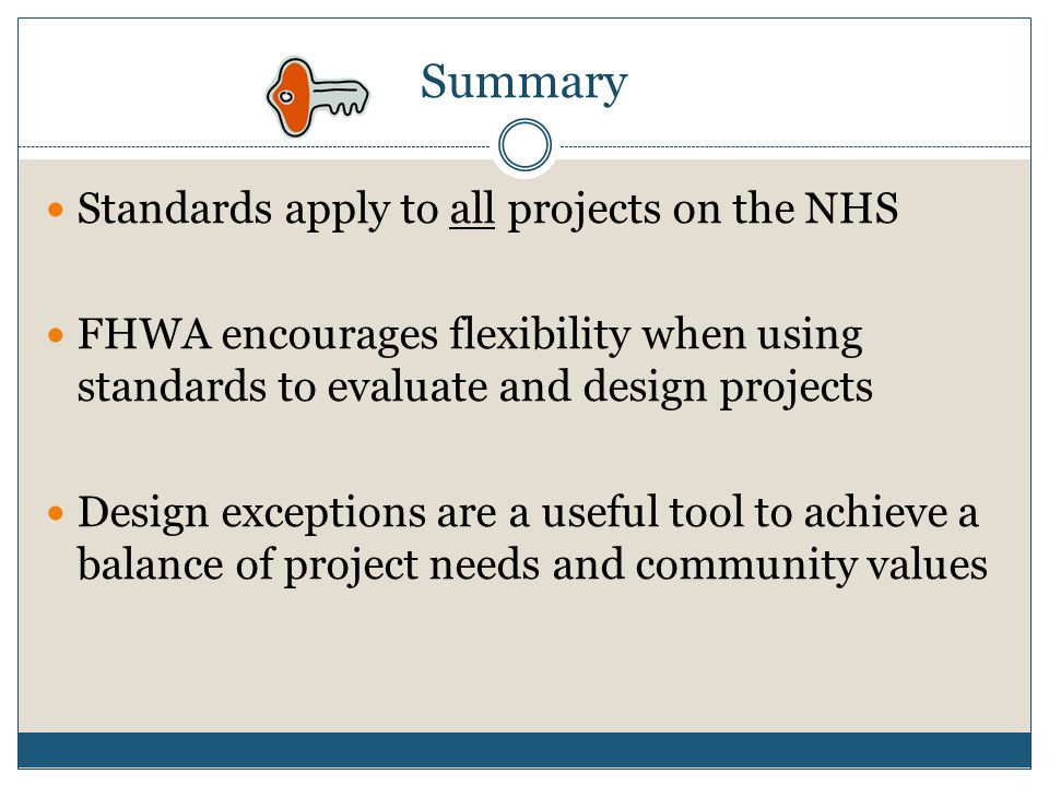Summary Standards apply to all projects on the NHS FHWA encourages flexibility when using standards to evaluate and design projects Design exceptions are a useful tool to achieve a balance of project needs and community values