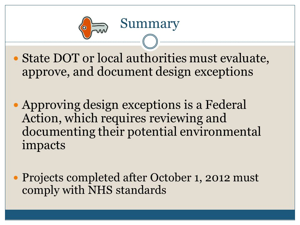 Summary State DOT or local authorities must evaluate, approve, and document design exceptions Approving design exceptions is a Federal Action, which r