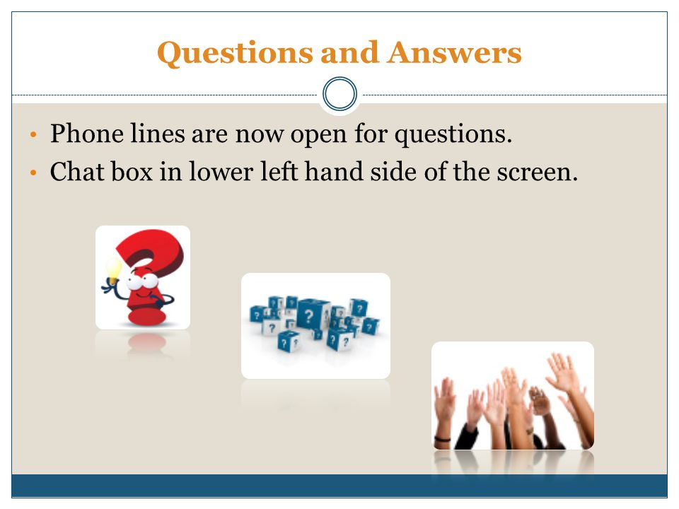 Questions and Answers Phone lines are now open for questions. Chat box in lower left hand side of the screen.