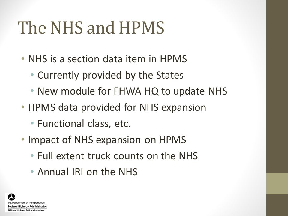 The NHS and HPMS NHS is a section data item in HPMS Currently provided by the States New module for FHWA HQ to update NHS HPMS data provided for NHS expansion Functional class, etc.