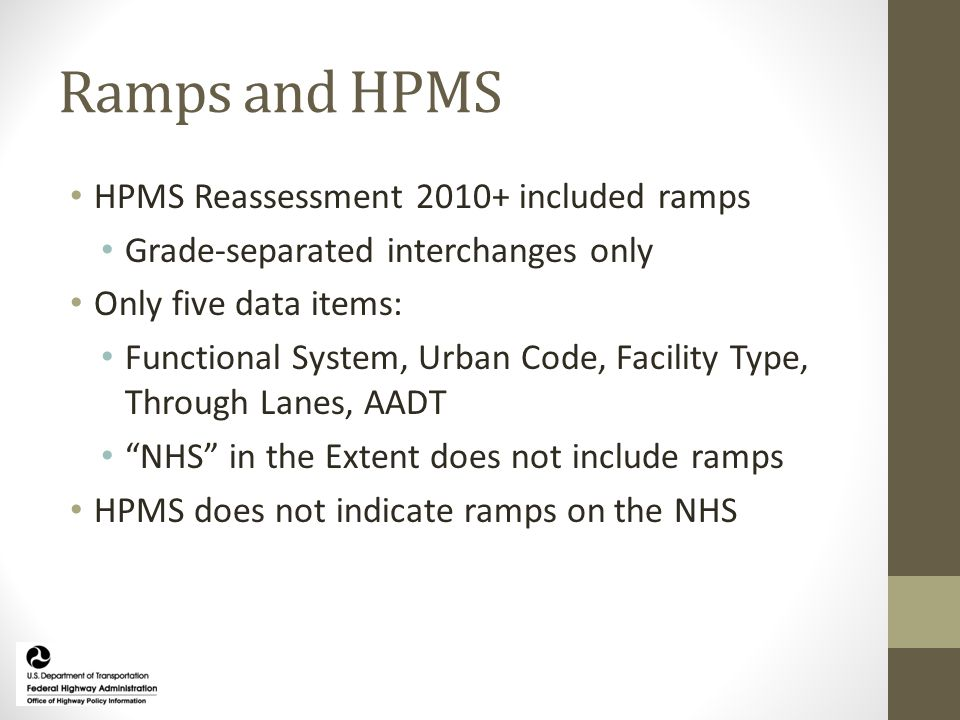 Ramps and HPMS HPMS Reassessment 2010+ included ramps Grade‐separated interchanges only Only five data items: Functional System, Urban Code, Facility